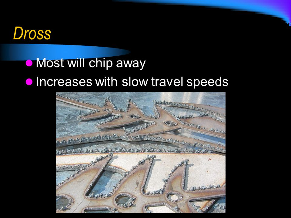 Dross Most will chip away Increases with slow travel speeds