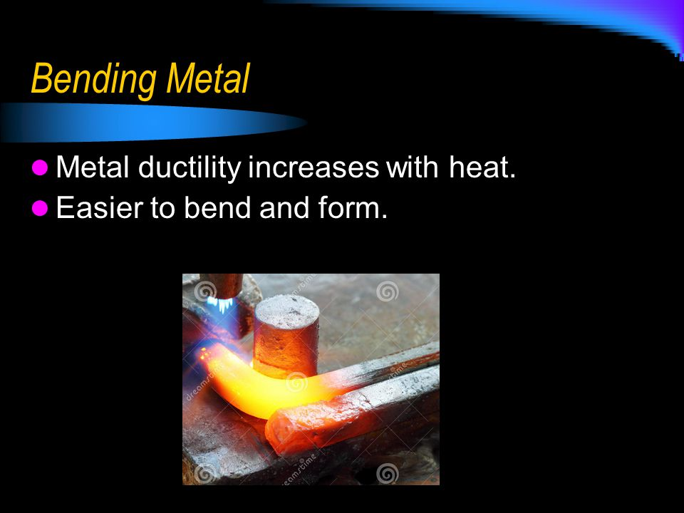 Bending Metal Metal ductility increases with heat.