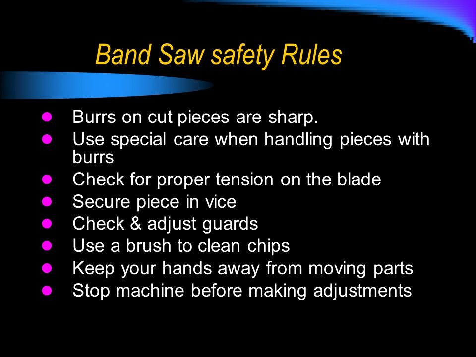 Band Saw safety Rules Burrs on cut pieces are sharp.