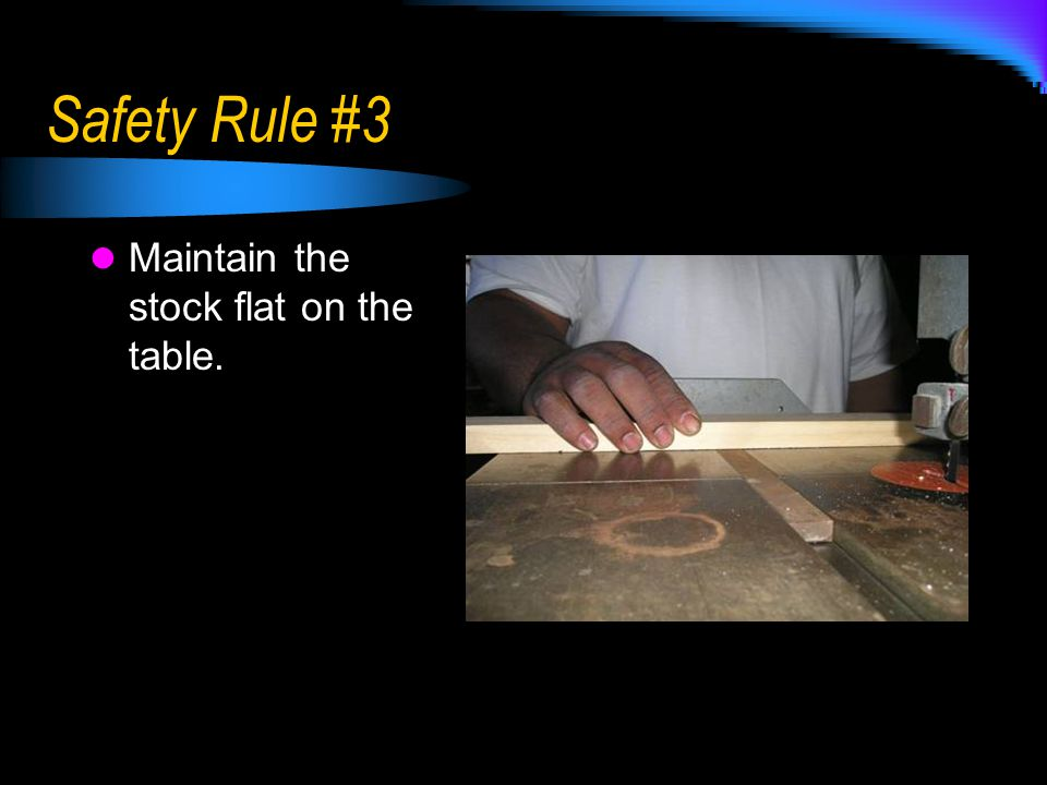 Safety Rule #3 Maintain the stock flat on the table.