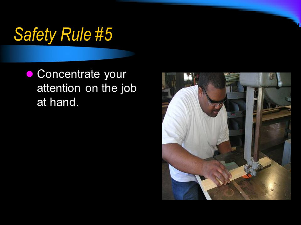 Safety Rule #5 Concentrate your attention on the job at hand.