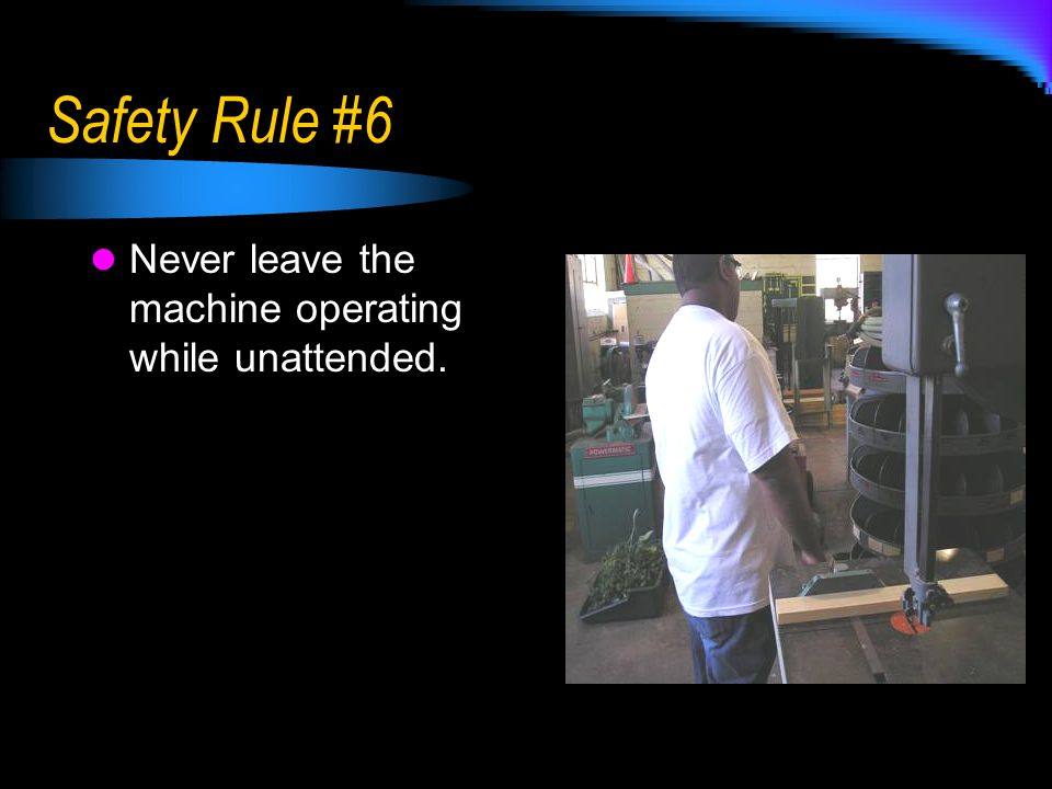 Safety Rule #6 Never leave the machine operating while unattended.
