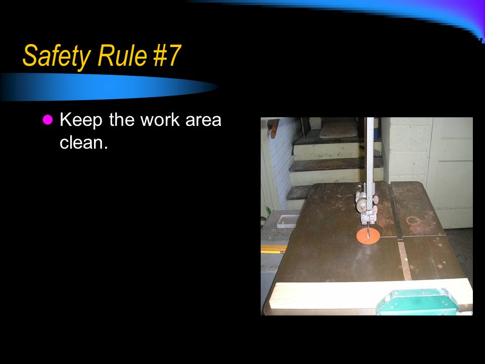 Safety Rule #7 Keep the work area clean.