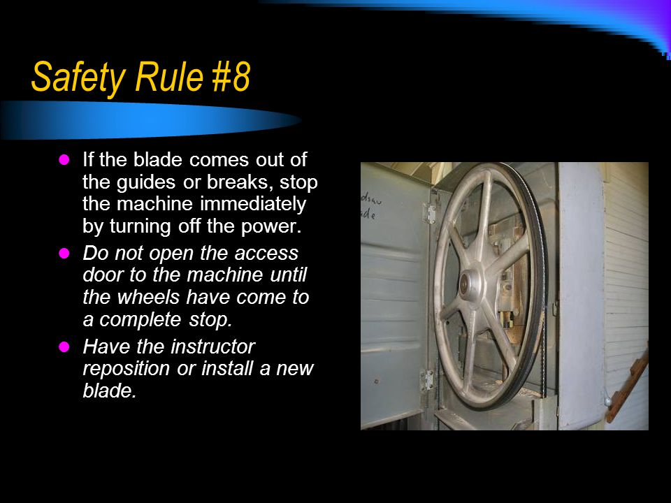 Safety Rule #8 If the blade comes out of the guides or breaks, stop the machine immediately by turning off the power.