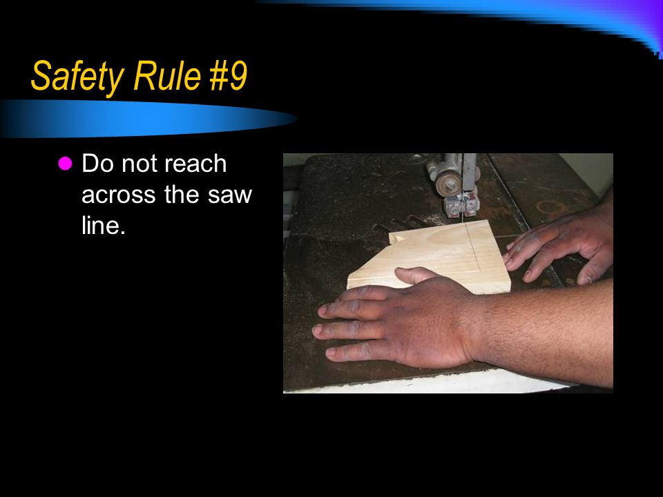 Safety Rule #9 Do not reach across the saw line.