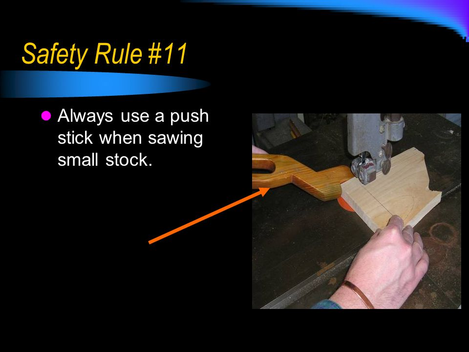 Safety Rule #11 Always use a push stick when sawing small stock.