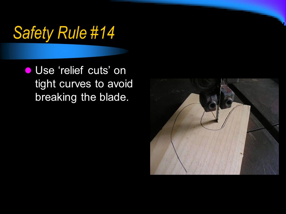 Safety Rule #14 Use 'relief cuts' on tight curves to avoid breaking the blade.