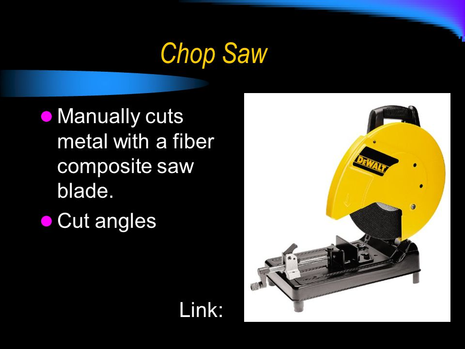 Chop Saw Manually cuts metal with a fiber composite saw blade.