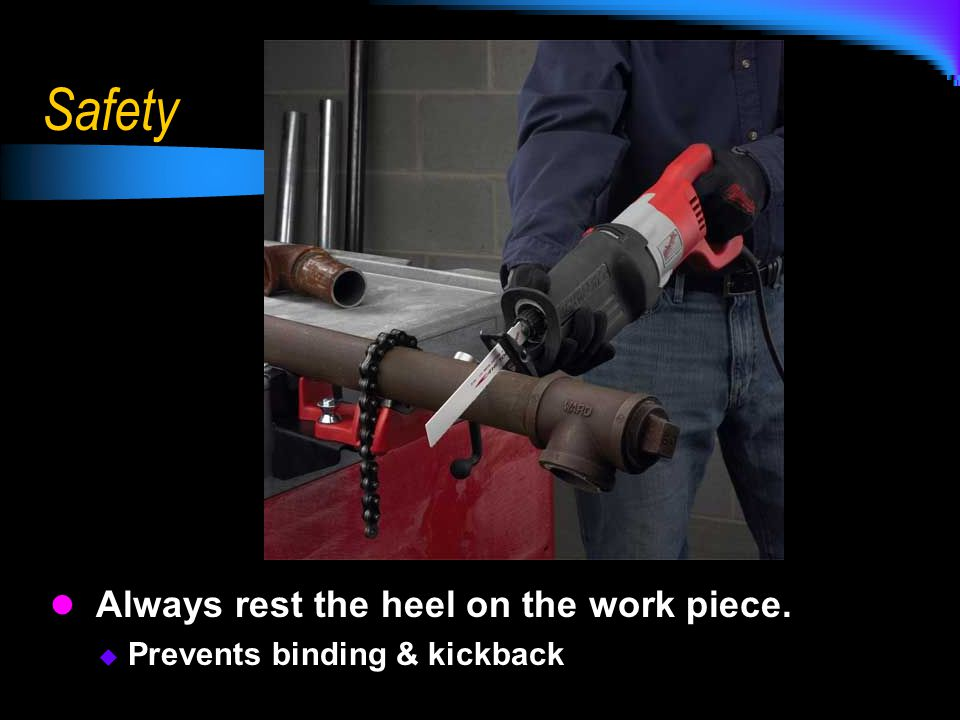 Safety Always rest the heel on the work piece.
