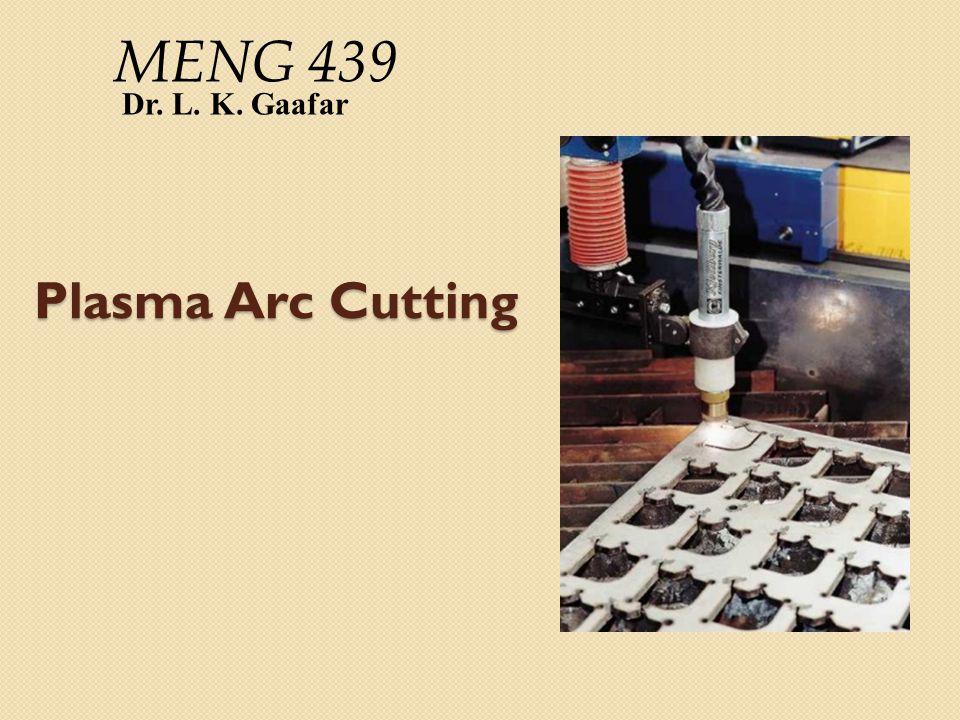 MENG 439 Dr. L. K. Gaafar Plasma Arc Cutting