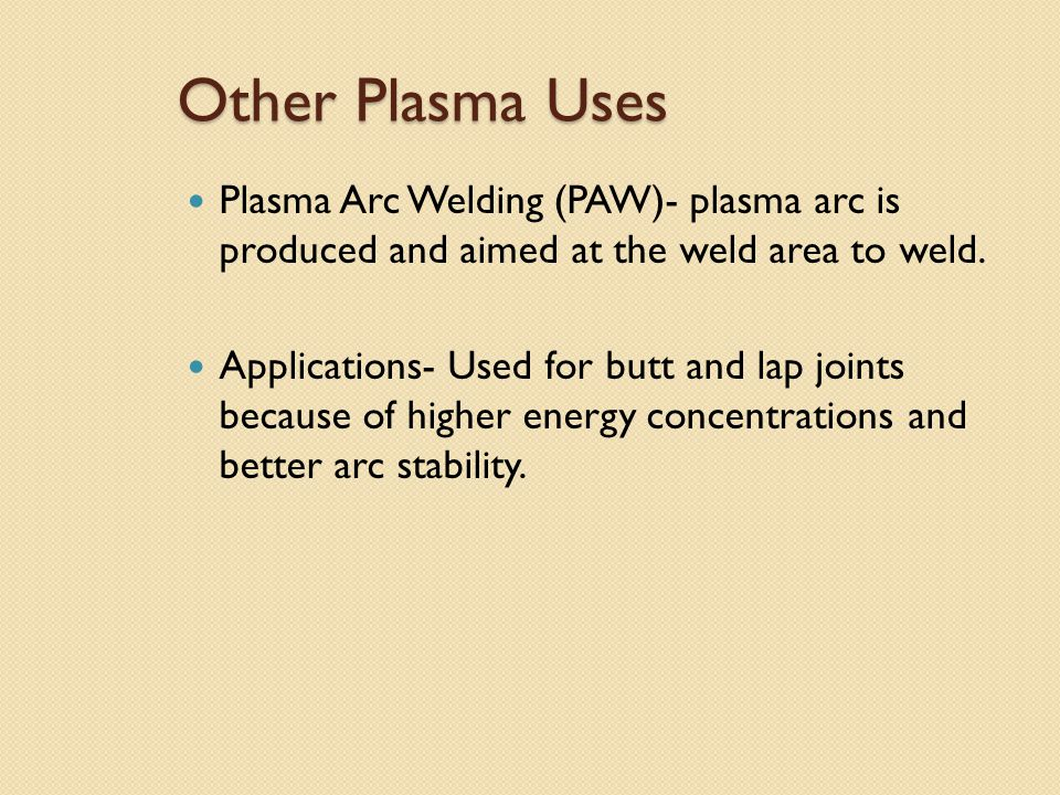 Other Plasma Uses Plasma Arc Welding (PAW)- plasma arc is produced and aimed at the weld area to weld.