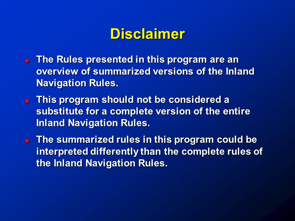 Disclaimer The Rules presented in this program are an overview of summarized versions of the Inland Navigation Rules.