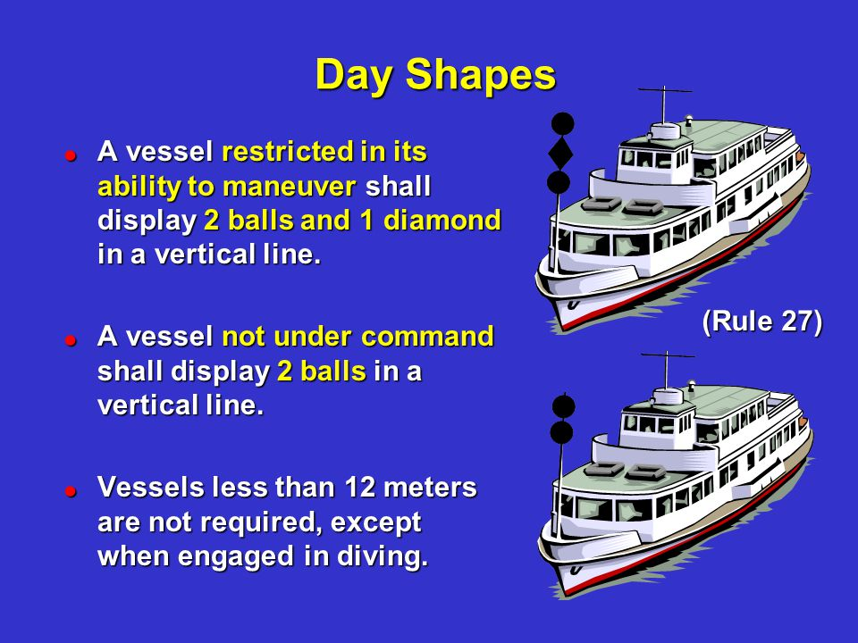 Day Shapes Day Shapes. A vessel restricted in its ability to maneuver shall display 2 balls and 1 diamond in a vertical line.