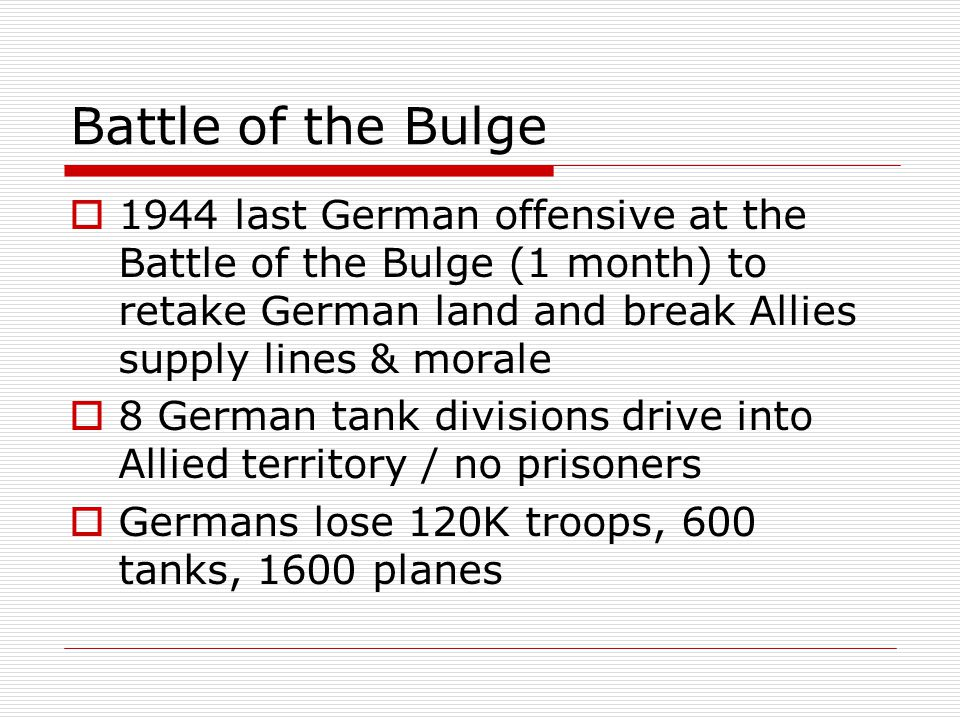 Battle of the Bulge 1944 last German offensive at the Battle of the Bulge (1 month) to retake German land and break Allies supply lines & morale.