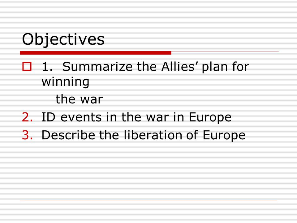 Objectives 1. Summarize the Allies' plan for winning the war