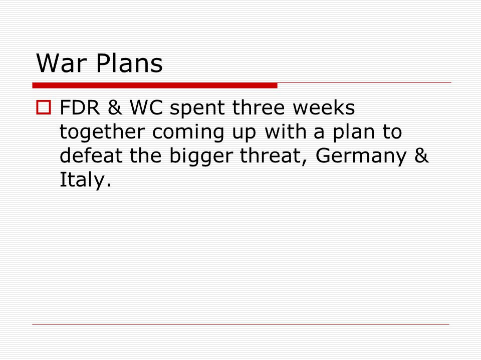 War Plans FDR & WC spent three weeks together coming up with a plan to defeat the bigger threat, Germany & Italy.