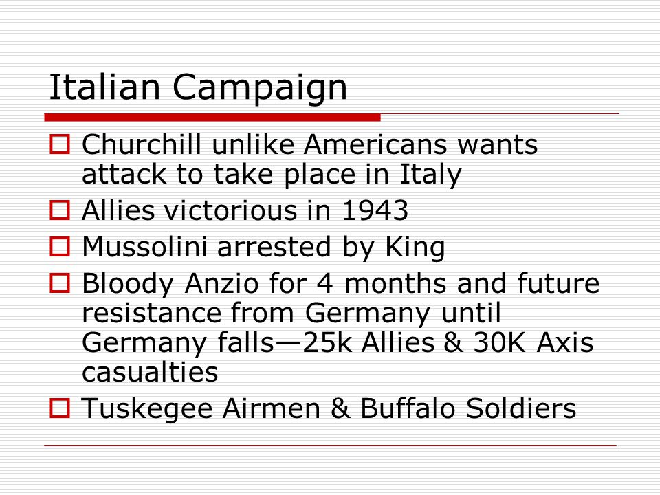Italian Campaign Churchill unlike Americans wants attack to take place in Italy. Allies victorious in 1943.