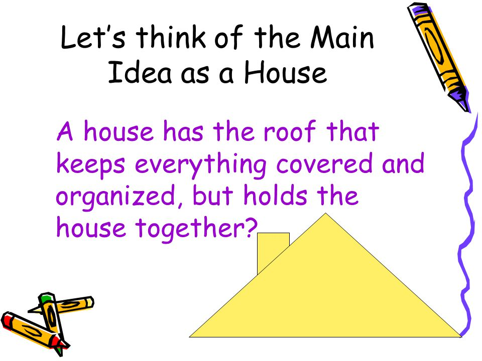 Let's think of the Main Idea as a House