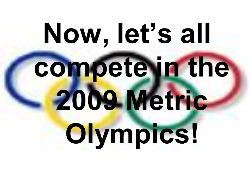 Now, let's all compete in the 2009 Metric Olympics!