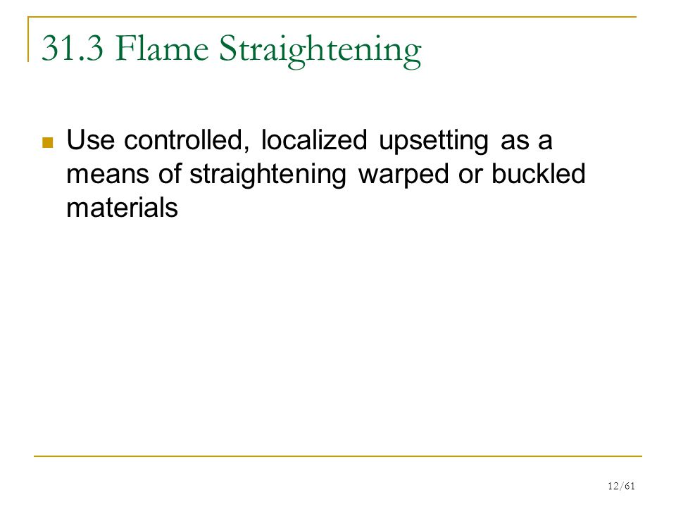 31.3 Flame Straightening Use controlled, localized upsetting as a means of straightening warped or buckled materials.