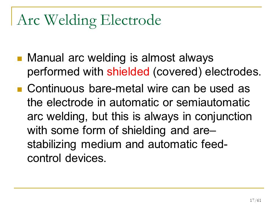 Arc Welding Electrode Manual arc welding is almost always performed with shielded (covered) electrodes.