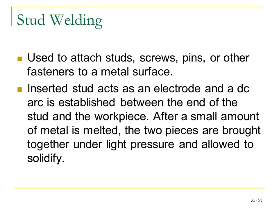Stud Welding Used to attach studs, screws, pins, or other fasteners to a metal surface.