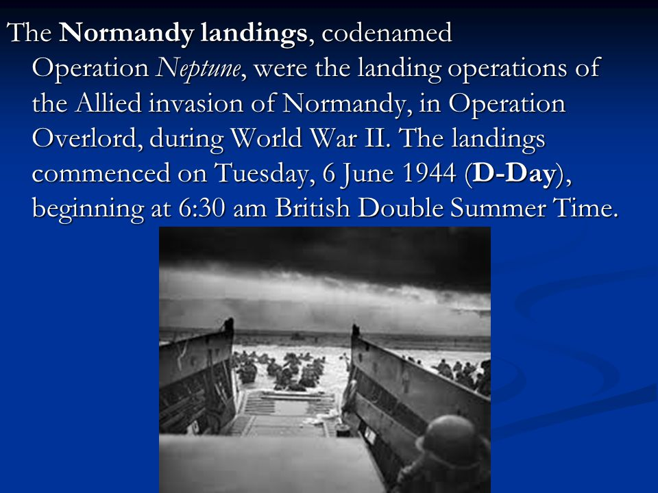 The Normandy landings, codenamed Operation Neptune, were the landing operations of the Allied invasion of Normandy, in Operation Overlord, during World War II.