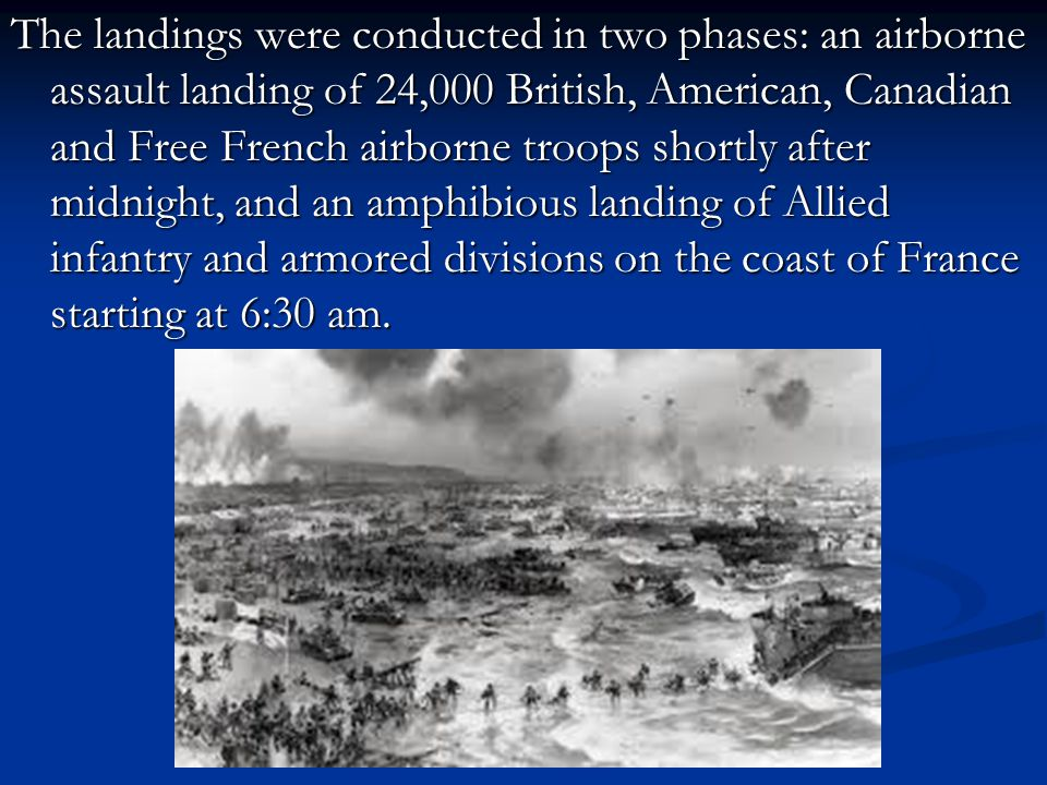 The landings were conducted in two phases: an airborne assault landing of 24,000 British, American, Canadian and Free French airborne troops shortly after midnight, and an amphibious landing of Allied infantry and armored divisions on the coast of France starting at 6:30 am.