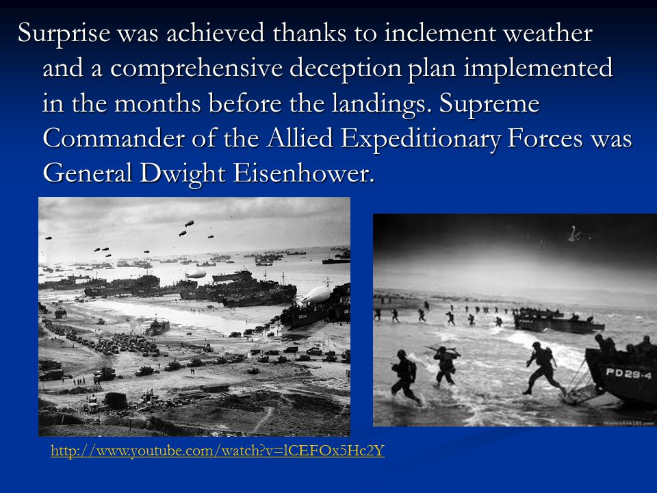 Surprise was achieved thanks to inclement weather and a comprehensive deception plan implemented in the months before the landings. Supreme Commander of the Allied Expeditionary Forces was General Dwight Eisenhower.