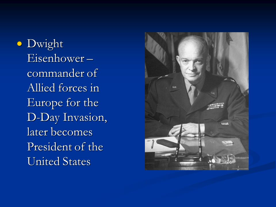 Dwight Eisenhower – commander of Allied forces in Europe for the D-Day Invasion, later becomes President of the United States