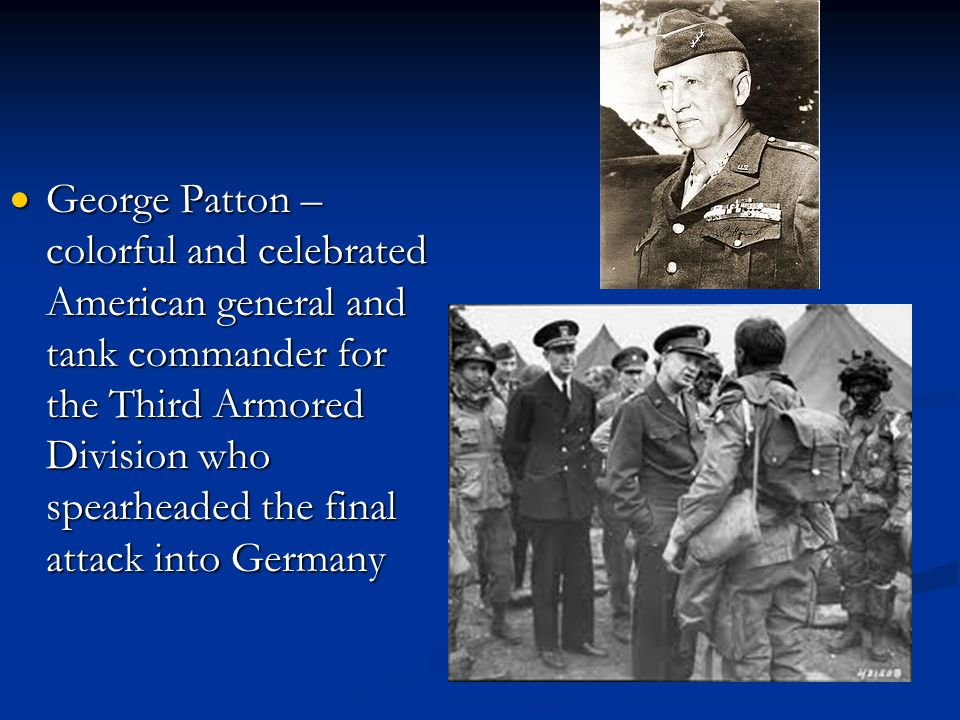 George Patton – colorful and celebrated American general and tank commander for the Third Armored Division who spearheaded the final attack into Germany
