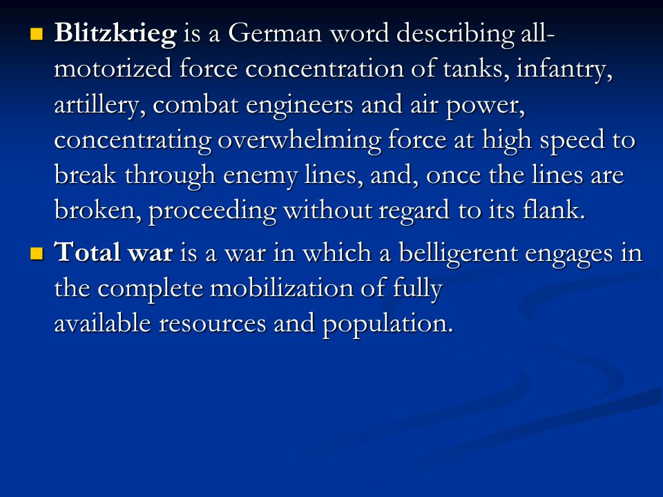 Blitzkrieg is a German word describing all-motorized force concentration of tanks, infantry, artillery, combat engineers and air power, concentrating overwhelming force at high speed to break through enemy lines, and, once the lines are broken, proceeding without regard to its flank.