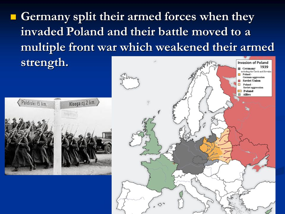 Germany split their armed forces when they invaded Poland and their battle moved to a multiple front war which weakened their armed strength.
