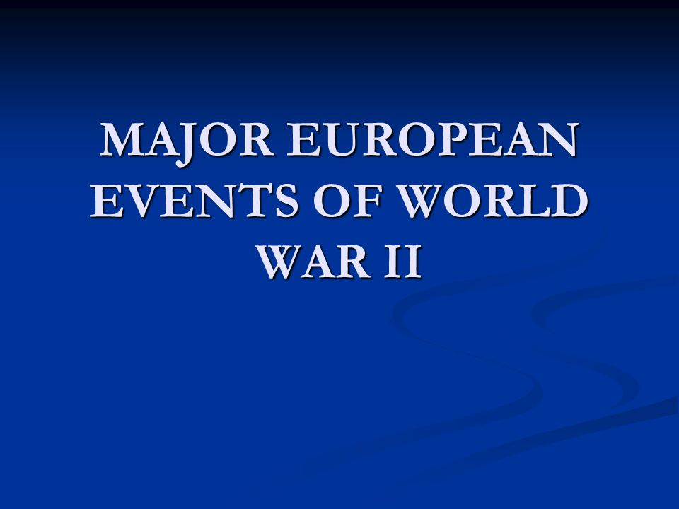 MAJOR EUROPEAN EVENTS OF WORLD WAR II