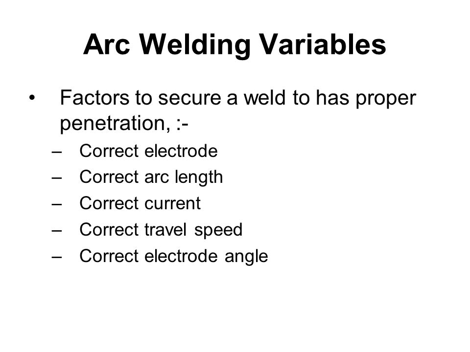 Arc Welding Variables Factors to secure a weld to has proper penetration, :- Correct electrode. Correct arc length.