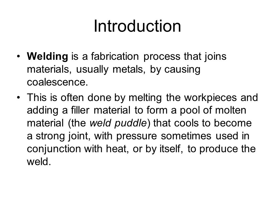 Introduction Welding is a fabrication process that joins materials, usually metals, by causing coalescence.