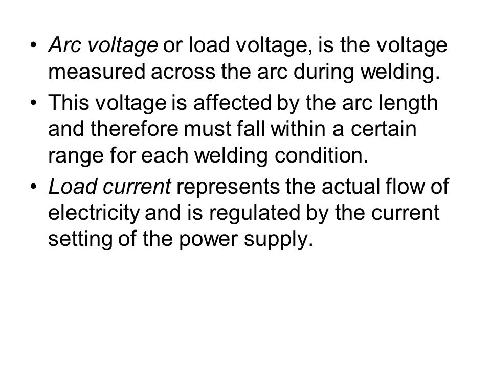 Arc voltage or load voltage, is the voltage measured across the arc during welding.