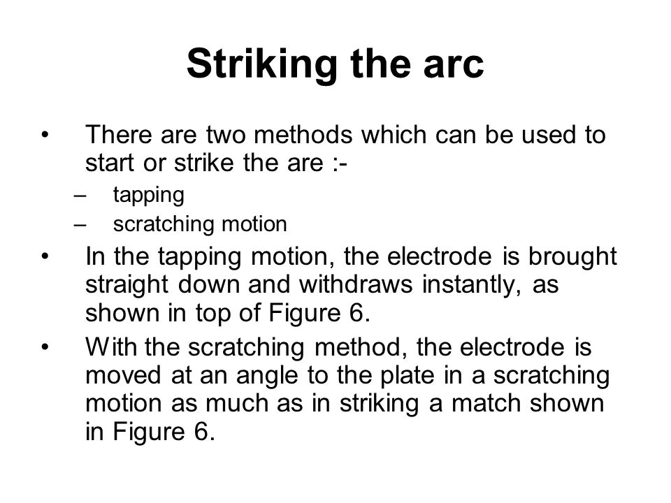 Striking the arc There are two methods which can be used to start or strike the are :- tapping. scratching motion.