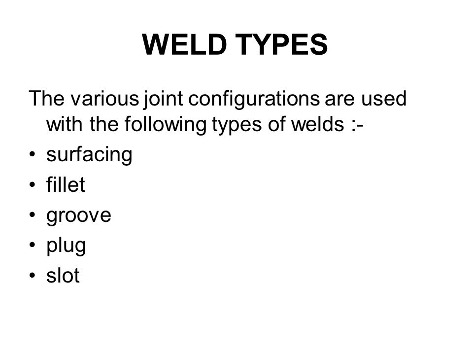 WELD TYPES The various joint configurations are used with the following types of welds :- surfacing.