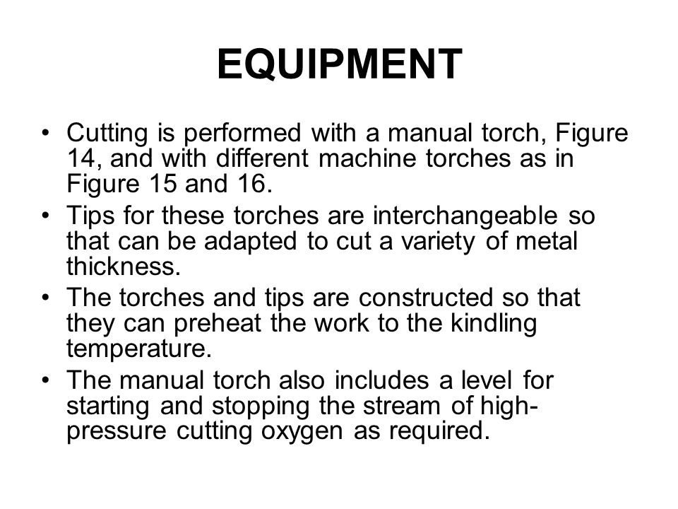 EQUIPMENT Cutting is performed with a manual torch, Figure 14, and with different machine torches as in Figure 15 and 16.