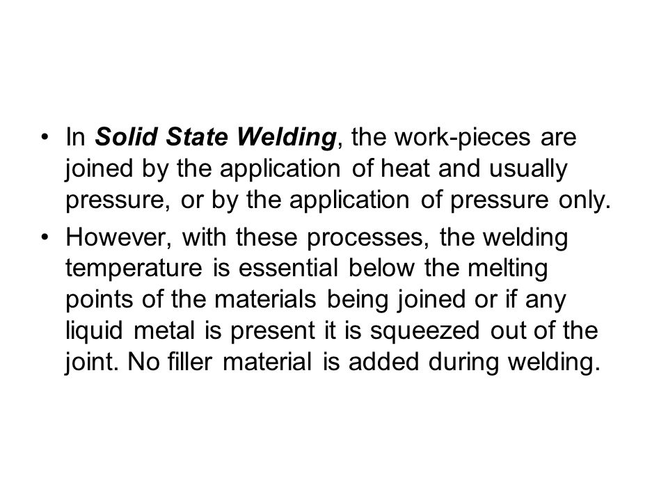 In Solid State Welding, the work-pieces are joined by the application of heat and usually pressure, or by the application of pressure only.