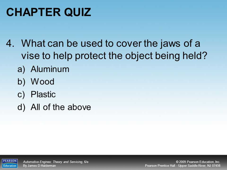 CHAPTER QUIZ 4. What can be used to cover the jaws of a vise to help protect the object being held