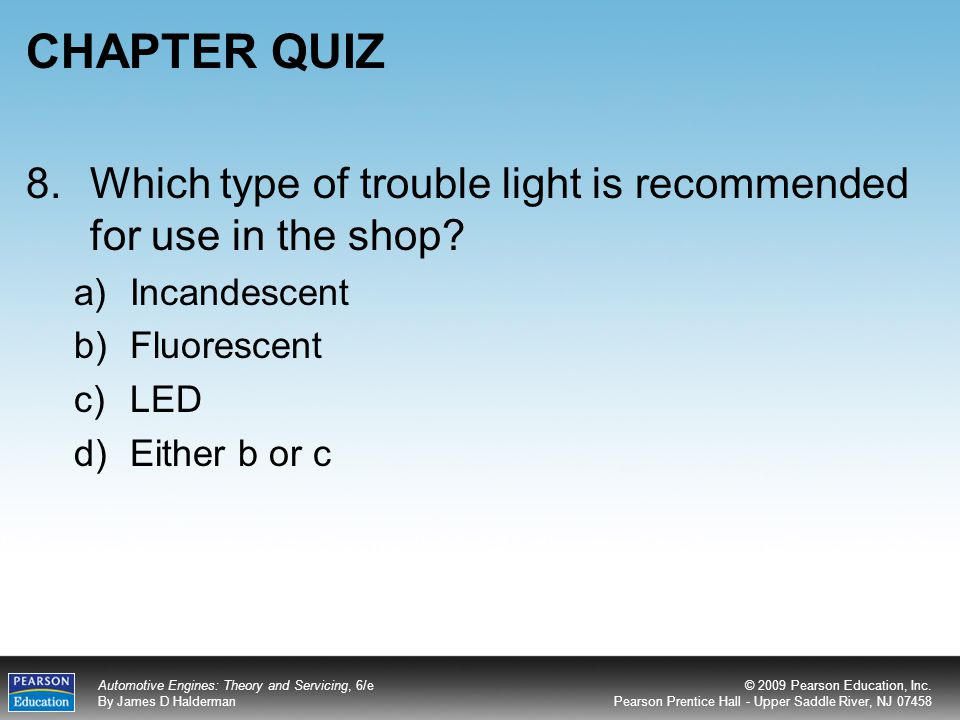 CHAPTER QUIZ 8. Which type of trouble light is recommended for use in the shop Incandescent. Fluorescent.