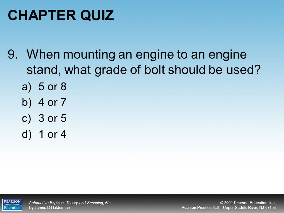 CHAPTER QUIZ 9. When mounting an engine to an engine stand, what grade of bolt should be used 5 or 8.