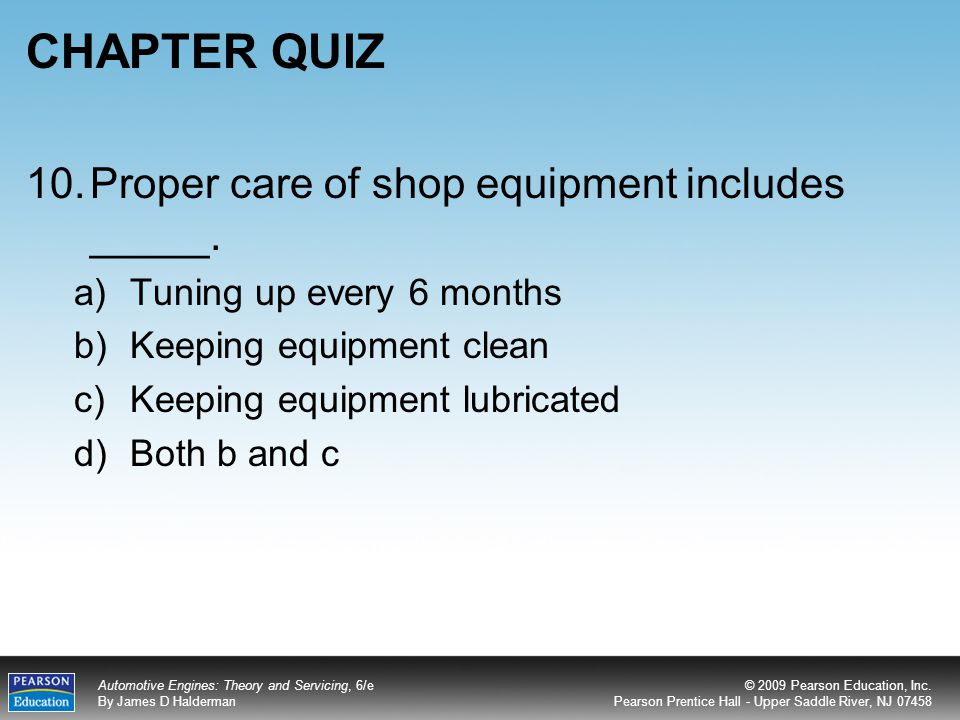 CHAPTER QUIZ 10. Proper care of shop equipment includes _____.