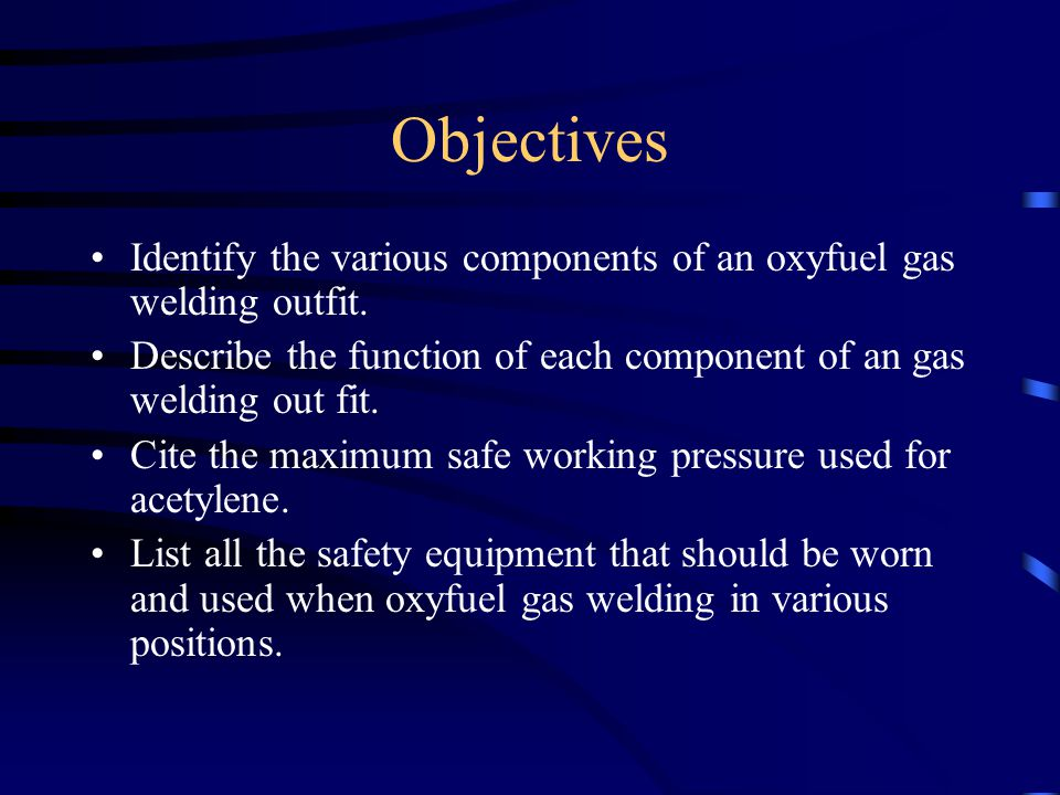 Objectives Identify the various components of an oxyfuel gas welding outfit. Describe the function of each component of an gas welding out fit.
