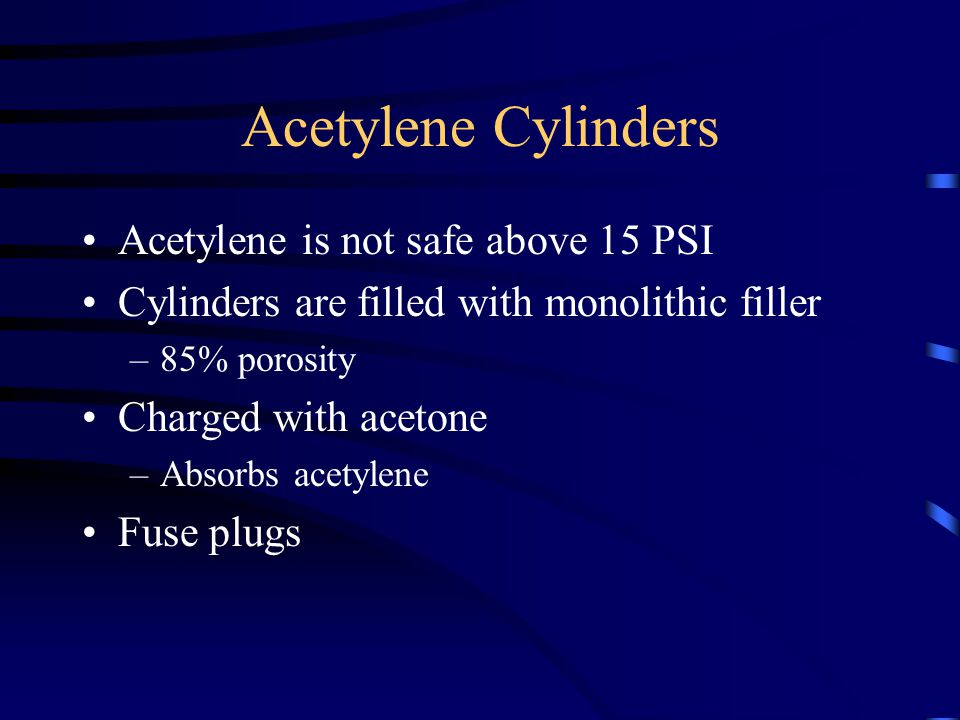 Acetylene Cylinders Acetylene is not safe above 15 PSI