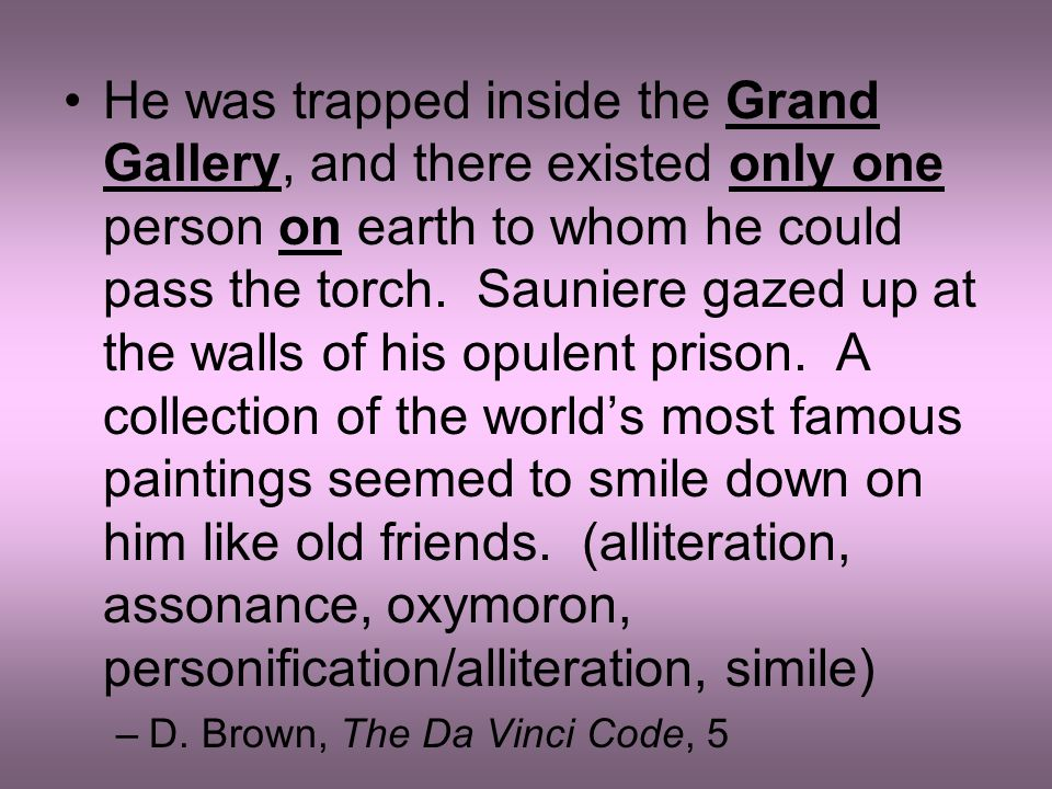 He was trapped inside the Grand Gallery, and there existed only one person on earth to whom he could pass the torch. Sauniere gazed up at the walls of his opulent prison. A collection of the world's most famous paintings seemed to smile down on him like old friends. (alliteration, assonance, oxymoron, personification/alliteration, simile)