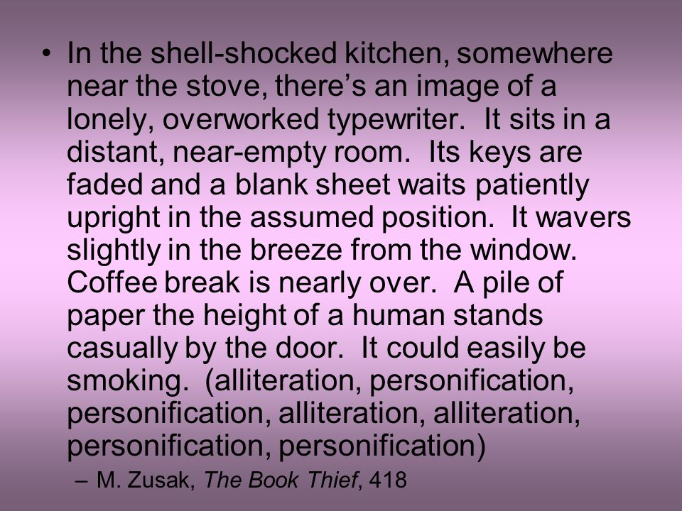 In the shell-shocked kitchen, somewhere near the stove, there's an image of a lonely, overworked typewriter. It sits in a distant, near-empty room. Its keys are faded and a blank sheet waits patiently upright in the assumed position. It wavers slightly in the breeze from the window. Coffee break is nearly over. A pile of paper the height of a human stands casually by the door. It could easily be smoking. (alliteration, personification, personification, alliteration, alliteration, personification, personification)