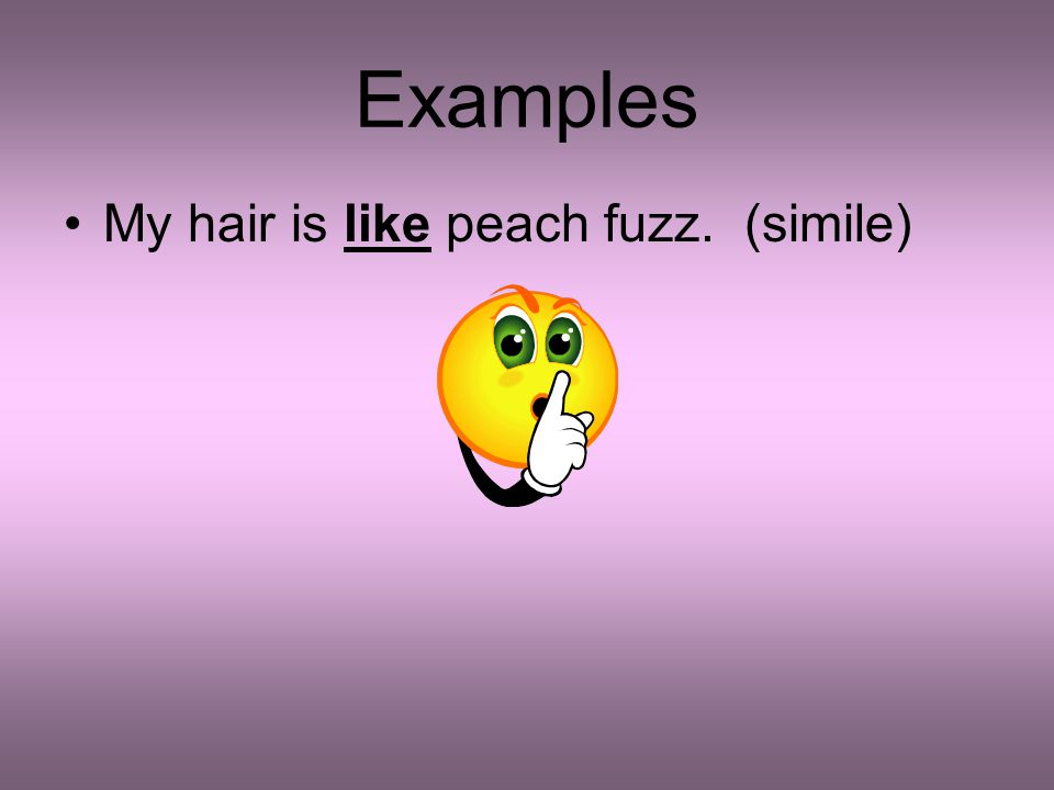 Examples My hair is like peach fuzz. (simile)